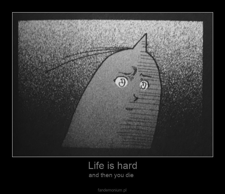 Life is hard - and then you die